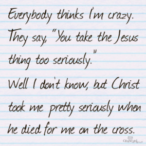 everybody thinks I'm crazy. they say you take jesus too seriously ...