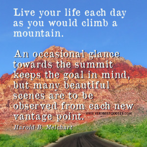 Live your life each day as you would climb a mountain. An occasional ...