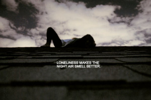 Loneliness adds beauty to life. It puts a special burn on sunsets and ...