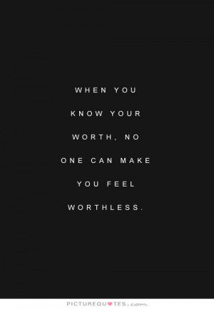 ... you know your worth, no one can make you feel worthless Picture Quote