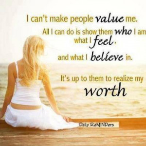 can't make people value me. All I can do is show them who I am what ...