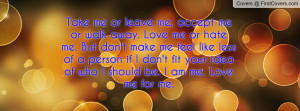 Take me or leave me, accept me or walk away. Love me or hate me. But ...