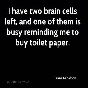 Diana Gabaldon - I have two brain cells left, and one of them is busy ...
