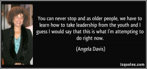 You can never stop and as older people, we have to learn how to take ...