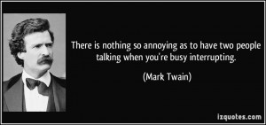There is nothing so annoying as to have two people talking when you're ...