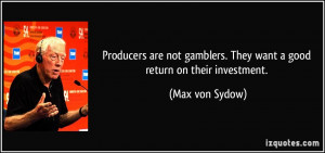 ... gamblers. They want a good return on their investment. - Max von Sydow