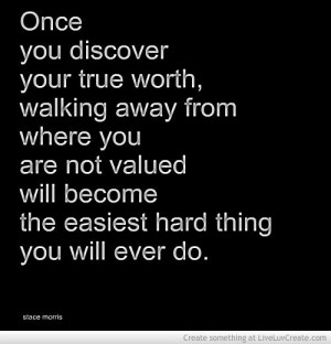 Once you discover your true worth, walking away from where you are not ...
