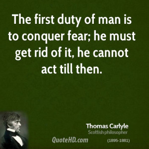 The first duty of man is to conquer fear; he must get rid of it, he ...