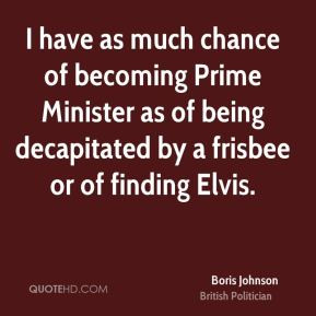 have as much chance of becoming Prime Minister as of being ...