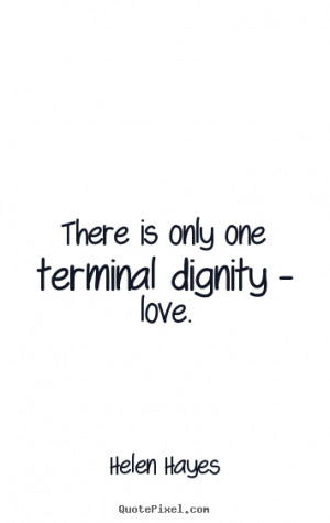 ... is only one terminal dignity - love. Helen Hayes best love quotes