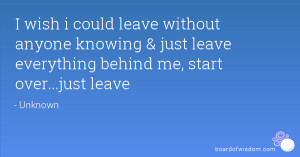 could leave without anyone knowing & just leave everything behind ...
