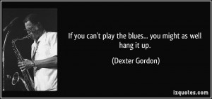 If you can't play the blues... you might as well hang it up. - Dexter ...