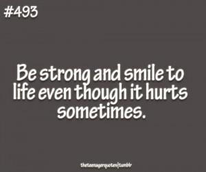 Be Strong And Smile To Life Even Though It Hurts Sometimes ""