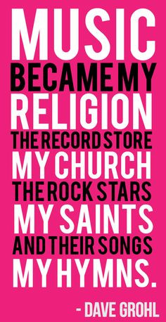 ... The rock stars, my saints. And their songs my hymns. -Dave Grohl More