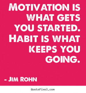 Jim Rohn picture quotes - Motivation is what gets you started. habit ...
