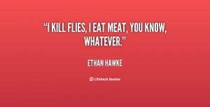 quote-Ethan-Hawke-i-kill-flies-i-eat-meat-you-18157.png