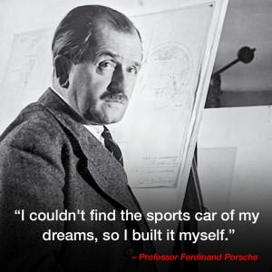 "... of my dreams, so I built it myself."" – Professor Ferdinand Porsche"