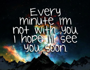 Every minute im not with you , i hope i'll see you soon .
