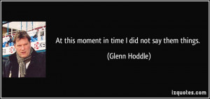At this moment in time I did not say them things. - Glenn Hoddle