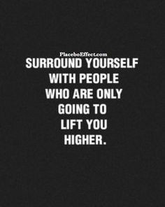 ... people who are ONLY going to lift you higher. #Wisdom #Quote #Support