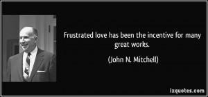 Frustrated love has been the incentive for many great works. - John N ...