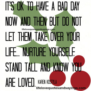 It's OK to have a bad day now and then but do not let them take over ...