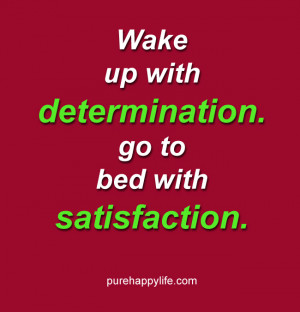 Life Quote: Wake up with determination. go to bed with satisfaction.