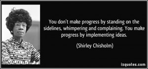 You don't make progress by standing on the sidelines, whimpering and ...