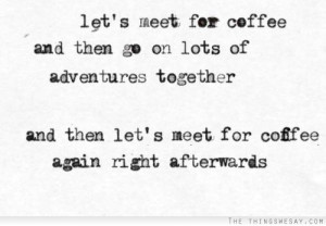 Let's meet for coffee and then go on lots of adventures together and ...