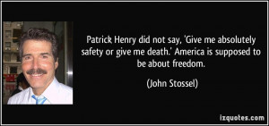 Patrick Henry did not say, 'Give me absolutely safety or give me death ...