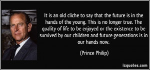 ... children and future generations is in our hands now. - Prince Philip