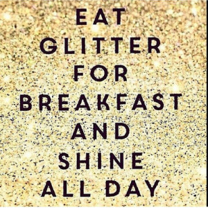 Eat glitter for breakfast and shine all day!