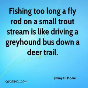Jimmy D. Moore - Fishing too long a fly rod on a small trout stream is ...