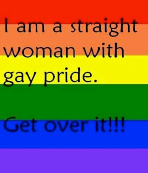 am a straight woman w/ gay pride. Get over it.