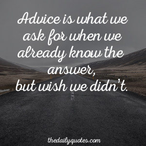 Advice is what we ask for when we already know the answer, but wish we ...