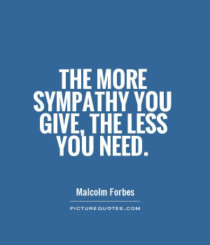 Sympathy Quotes Need Quotes Malcolm Forbes Quotes