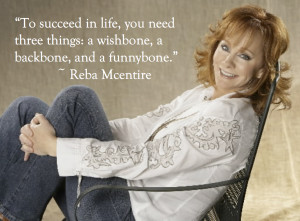 """... things: a wishbone, a backbone, and a funnybone."""" ~ Reba Mcentire"""