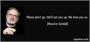 Please don't go. We'll eat you up. We love you so. - Maurice Sendak
