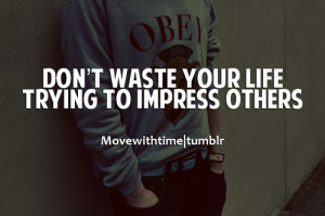 Don't waste your life trying to impress others.
