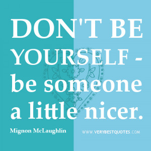 be nice quotes, Don't be yourself - be someone a little nicer. ~Mignon ...