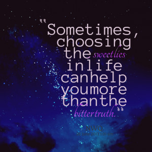 Quotes Picture: sometimes, choosing the sweet lies in life can help ...