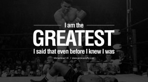 am the greatest, I said that even before I knew I was. - Muhammad Ali ...
