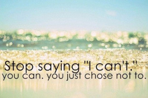 Stop saying I can't. You can You just chose not to.