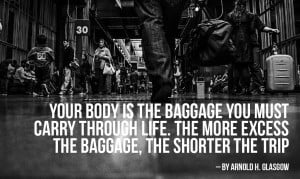 Your body is the baggage you must carry through life. The more excess ...