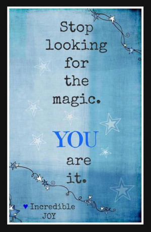 Stop looking for the magic. You are it.