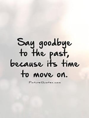 Goodbye Quotes Move On Quotes The Past Quotes Time To Move On Quotes