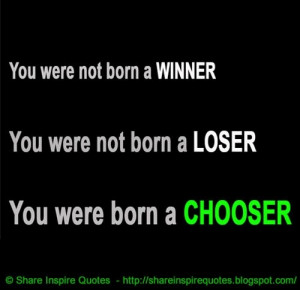 , we're not born losers. We're born choosers. | Share Inspire Quotes ...