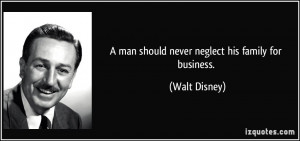 man should never neglect his family for business. - Walt Disney