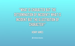 What is character but the determination of incident? What is incident ...