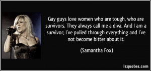 Gay guys love women who are tough, who are survivors. They always call ...